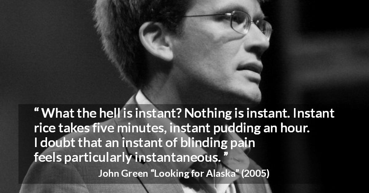 "John Green about pain (""Looking for Alaska"", 2005) - What the hell is instant? Nothing is instant. Instant rice takes five minutes, instant pudding an hour. I doubt that an instant of blinding pain feels particularly instantaneous."