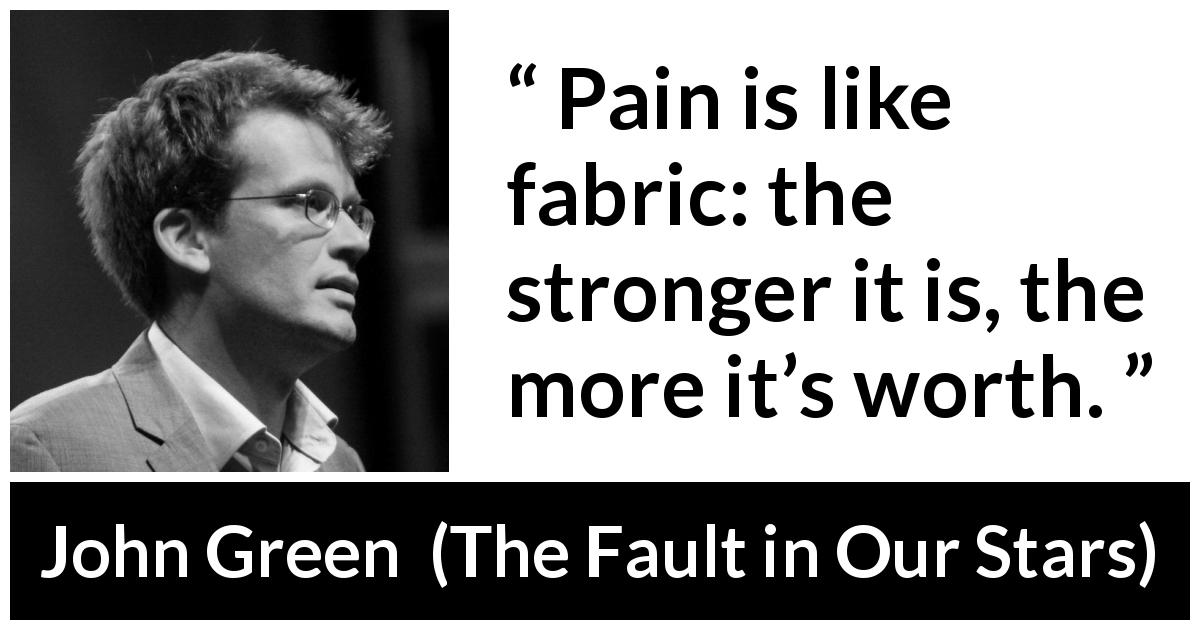 "John Green about pain (""The Fault in Our Stars"", 2012) - Pain is like fabric: the stronger it is, the more it's worth."