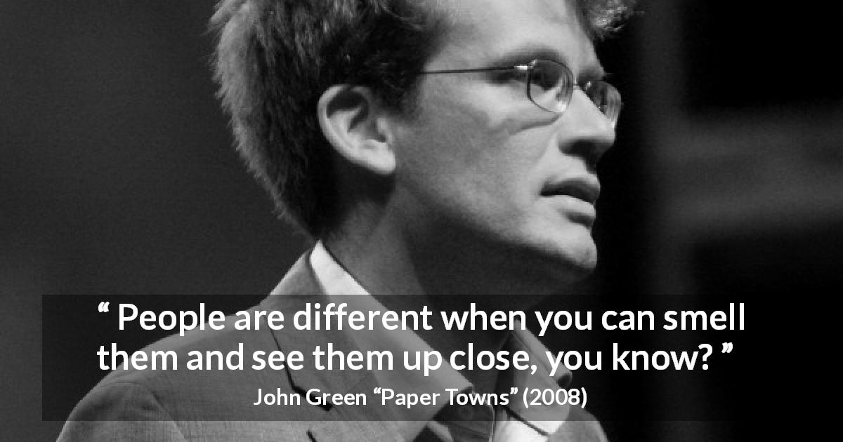 "John Green about people (""Paper Towns"", 2008) - People are different when you can smell them and see them up close, you know?"