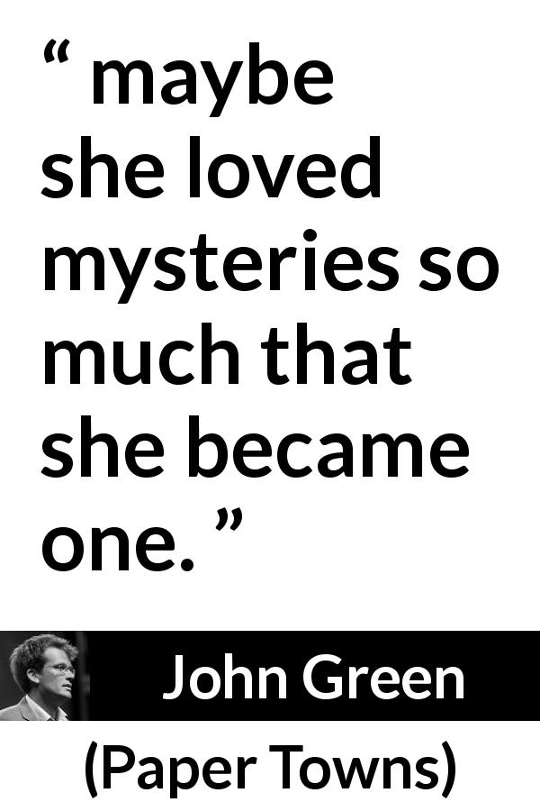 "John Green about personality (""Paper Towns"", 2008) - maybe she loved mysteries so much that she became one."