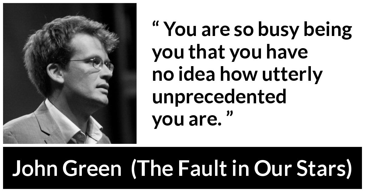 "John Green about personality (""The Fault in Our Stars"", 2012) - You are so busy being you that you have no idea how utterly unprecedented you are."