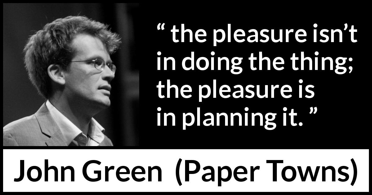 "John Green about pleasure (""Paper Towns"", 2008) - the pleasure isn't in doing the thing; the pleasure is in planning it."