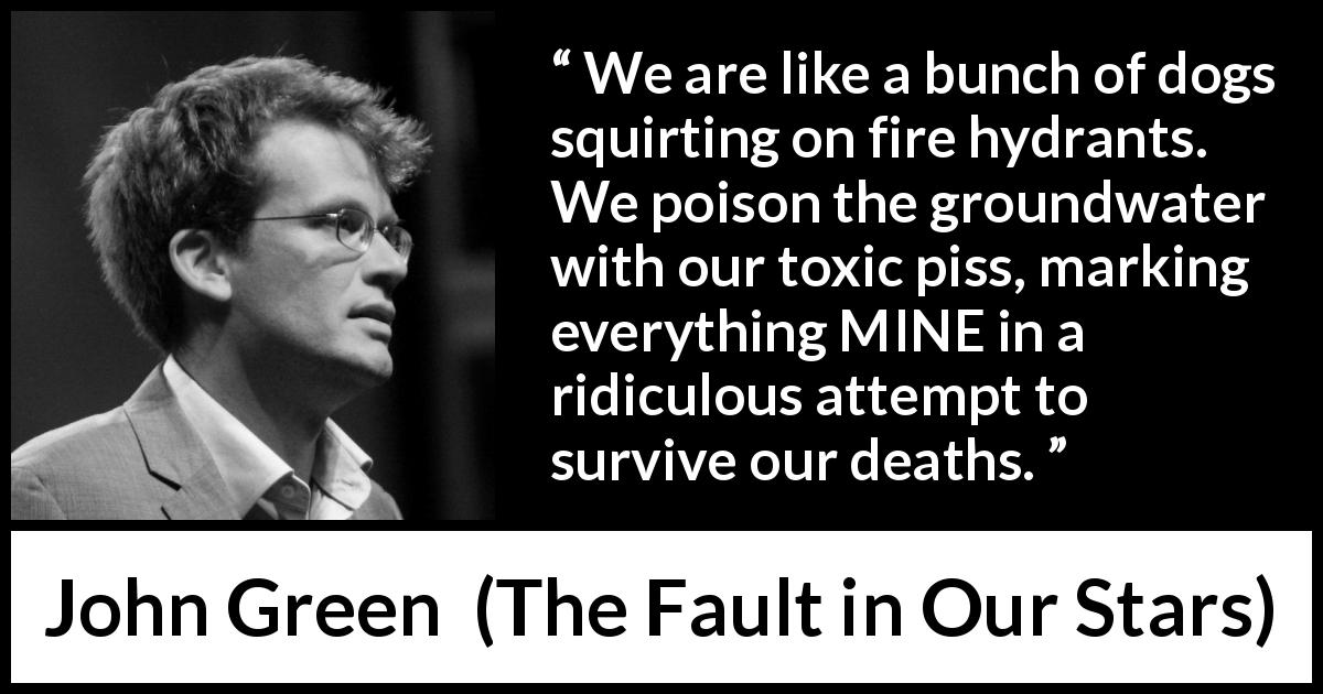 "John Green about poison (""The Fault in Our Stars"", 2012) - We are like a bunch of dogs squirting on fire hydrants. We poison the groundwater with our toxic piss, marking everything MINE in a ridiculous attempt to survive our deaths."