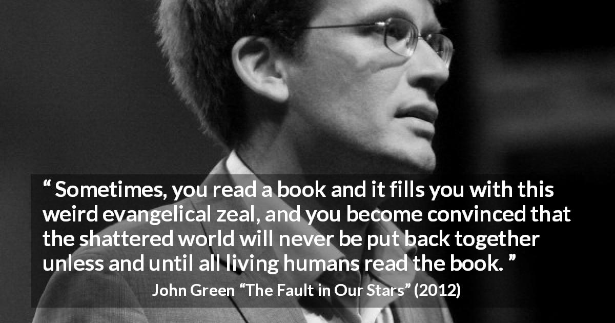 "John Green about reading (""The Fault in Our Stars"", 2012) - Sometimes, you read a book and it fills you with this weird evangelical zeal, and you become convinced that the shattered world will never be put back together unless and until all living humans read the book."