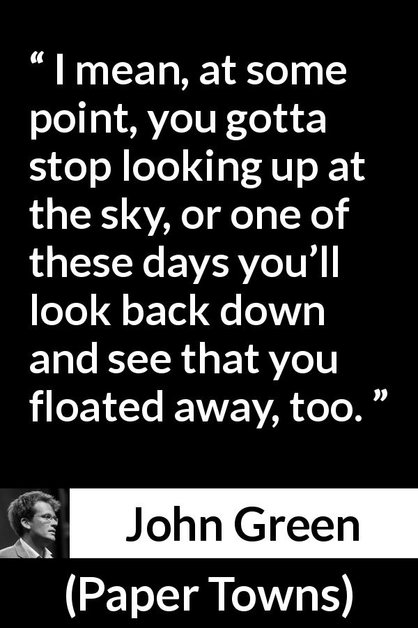 "John Green about reality (""Paper Towns"", 2008) - I mean, at some point, you gotta stop looking up at the sky, or one of these days you'll look back down and see that you floated away, too."