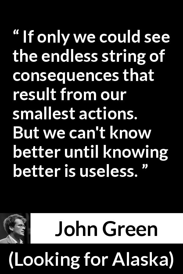 "John Green about regret (""Looking for Alaska"", 2005) - If only we could see the endless string of consequences that result from our smallest actions. But we can't know better until knowing better is useless."