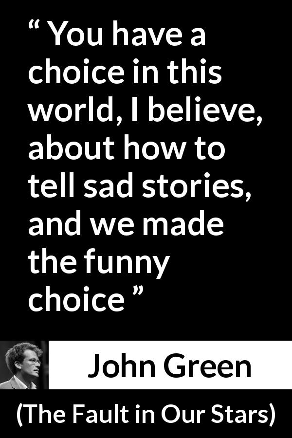 "John Green about sadness (""The Fault in Our Stars"", 2012) - You have a choice in this world, I believe, about how to tell sad stories, and we made the funny choice"