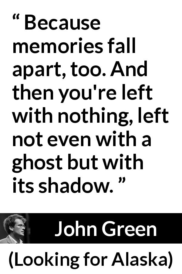 "John Green about shadow (""Looking for Alaska"", 2005) - Because memories fall apart, too. And then you're left with nothing, left not even with a ghost but with its shadow."