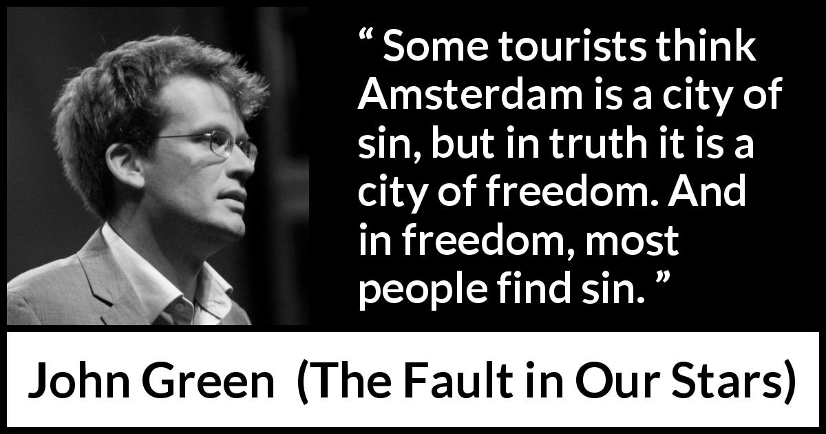John Green quote about sin from The Fault in Our Stars (2012) - Some tourists think Amsterdam is a city of sin, but in truth it is a city of freedom. And in freedom, most people find sin.
