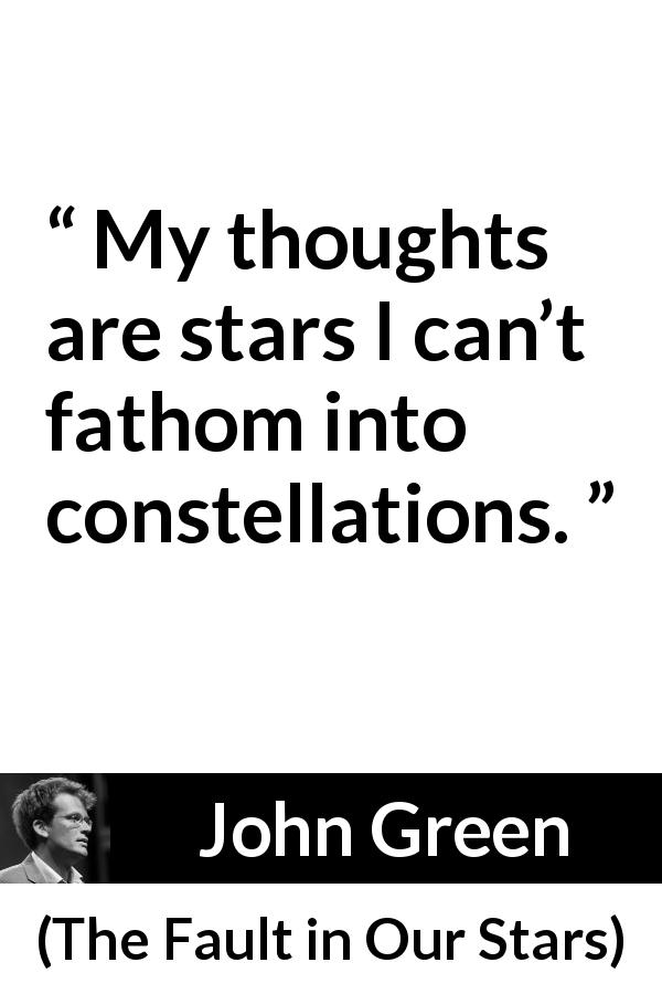 "John Green about stars (""The Fault in Our Stars"", 2012) - My thoughts are stars I can't fathom into constellations."