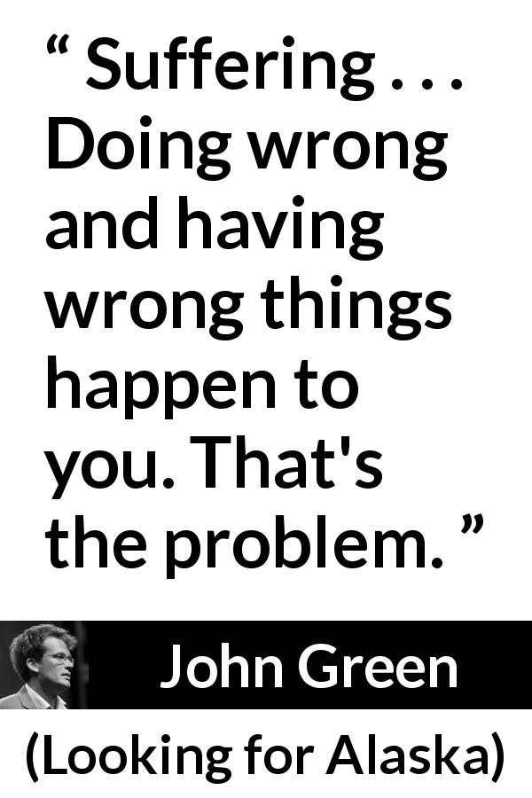 "John Green about suffering (""Looking for Alaska"", 2005) - Suffering . . . Doing wrong and having wrong things happen to you. That's the problem."