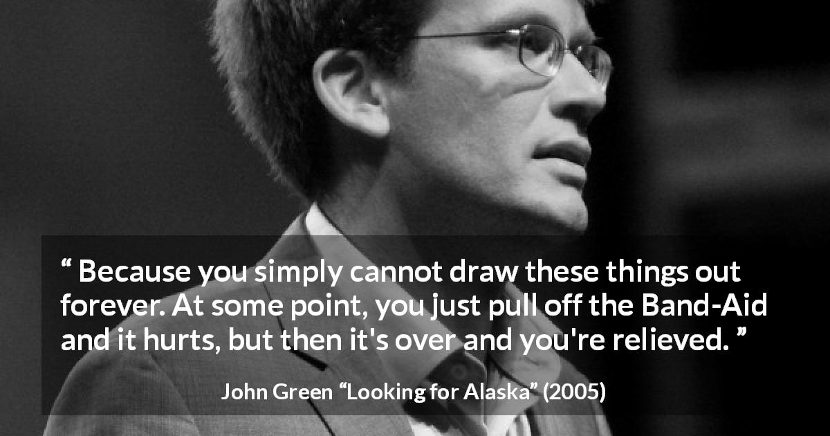 "John Green about time (""Looking for Alaska"", 2005) - Because you simply cannot draw these things out forever. At some point, you just pull off the Band-Aid and it hurts, but then it's over and you're relieved."