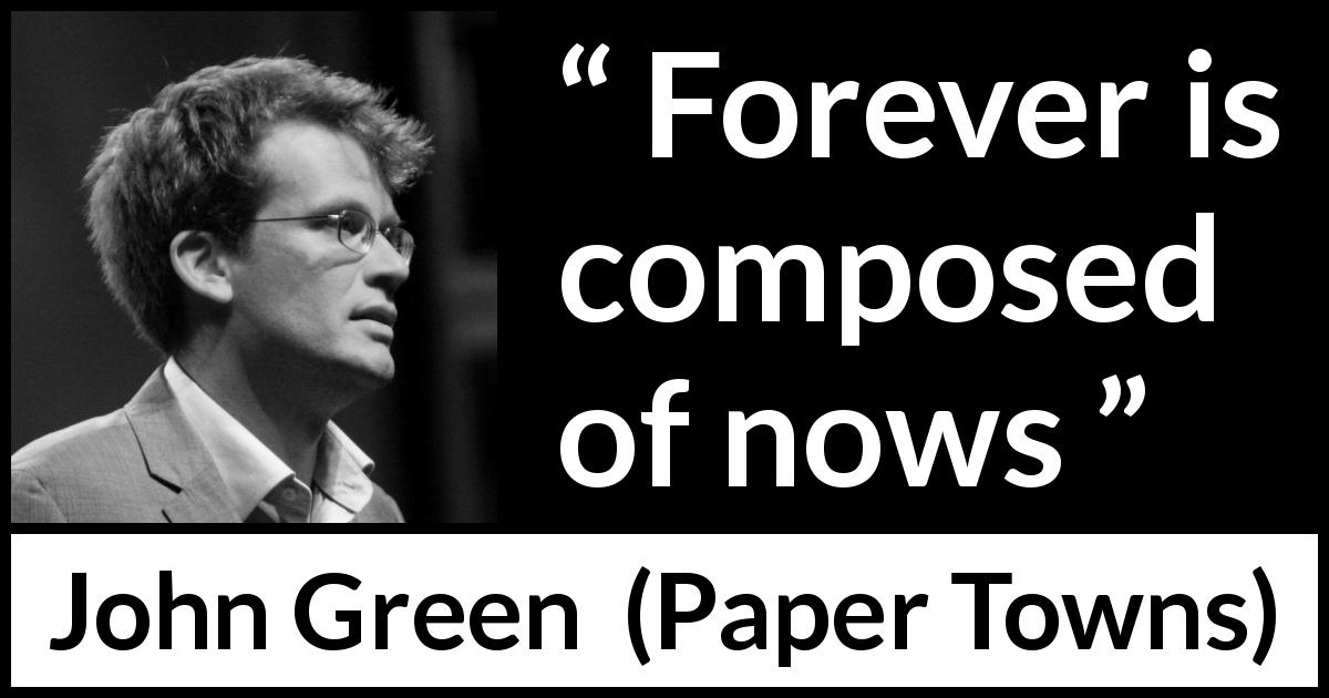John Green quote about time from Paper Towns (2008) - Forever is composed of nows