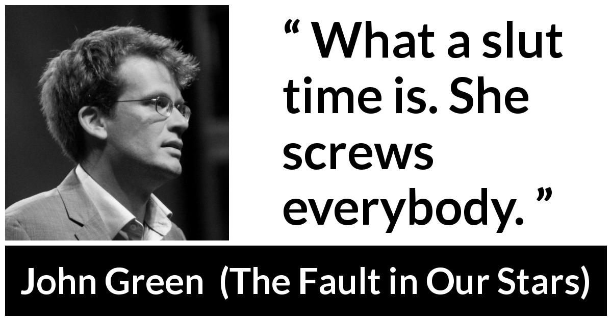 "John Green about time (""The Fault in Our Stars"", 2012) - What a slut time is. She screws everybody."