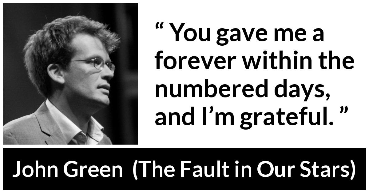 "John Green about time (""The Fault in Our Stars"", 2012) - You gave me a forever within the numbered days, and I'm grateful."