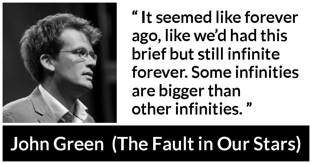 "John Green about time (""The Fault in Our Stars"", 2012) - It seemed like forever ago, like we'd had this brief but still infinite forever. Some infinities are bigger than other infinities."