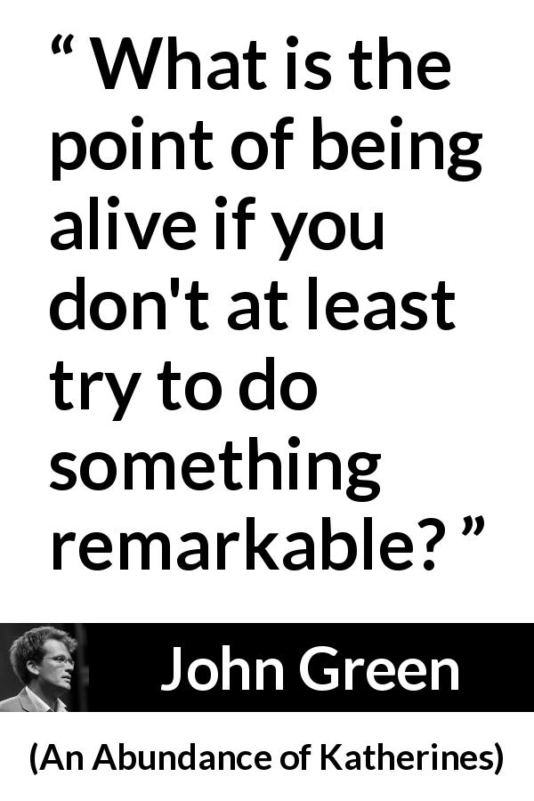 "John Green about trying (""An Abundance of Katherines"", 2006) - What is the point of being alive if you don't at least try to do something remarkable?"