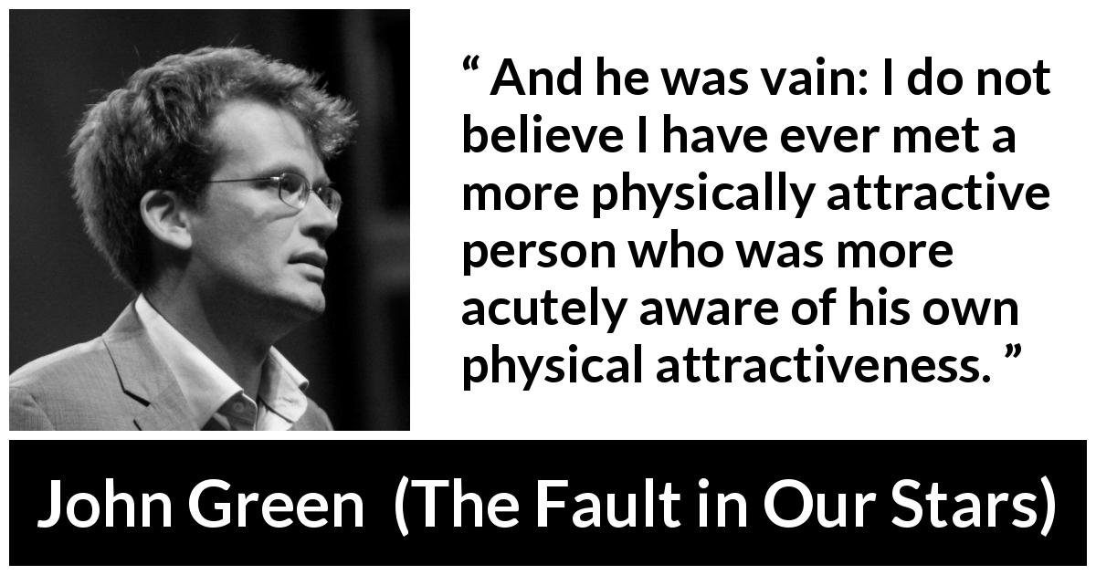 John Green - The Fault in Our Stars - And he was vain: I do not believe I have ever met a more physically attractive person who was more acutely aware of his own physical attractiveness.