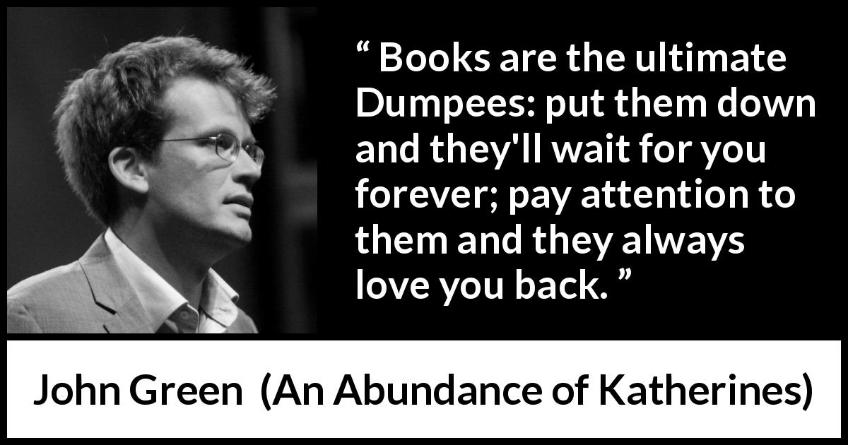 "John Green about waiting (""An Abundance of Katherines"", 2006) - Books are the ultimate Dumpees: put them down and they'll wait for you forever; pay attention to them and they always love you back."