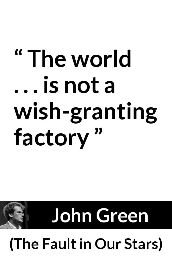 John Green quote about world from The Fault in Our Stars - The world . . . is not a wish-granting factory