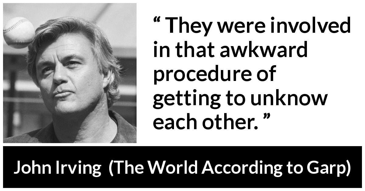 "John Irving about leaving (""The World According to Garp"", 1978) - They were involved in that awkward procedure of getting to unknow each other."