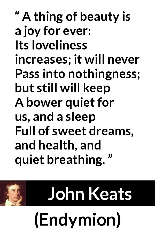 "John Keats about beauty (""Endymion"", 1818) - A thing of beauty is a joy for ever: