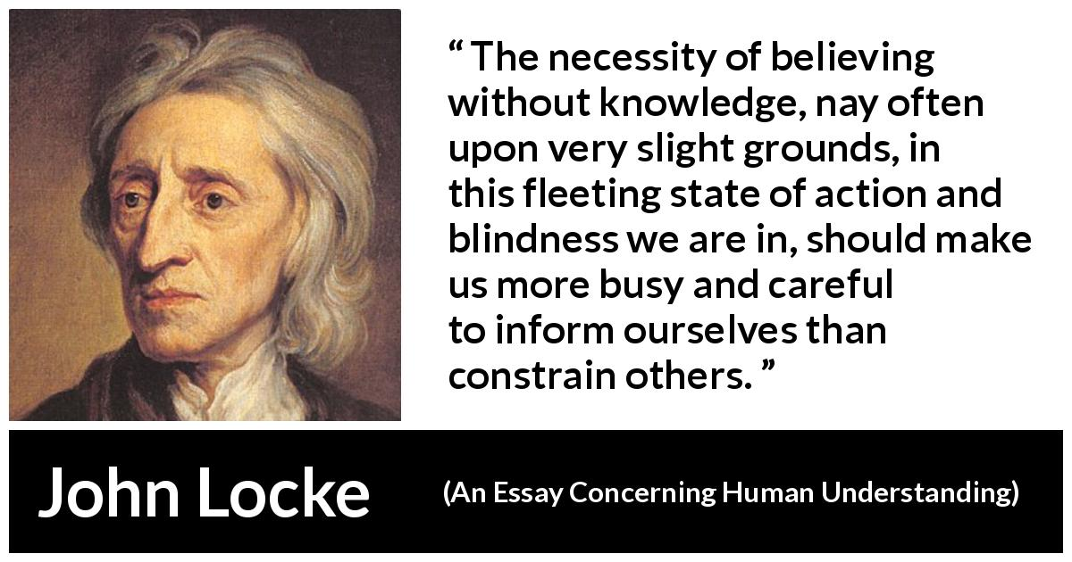 "John Locke about blindness (""An Essay Concerning Human Understanding"", 1689) - The necessity of believing without knowledge, nay often upon very slight grounds, in this fleeting state of action and blindness we are in, should make us more busy and careful to inform ourselves than constrain others."