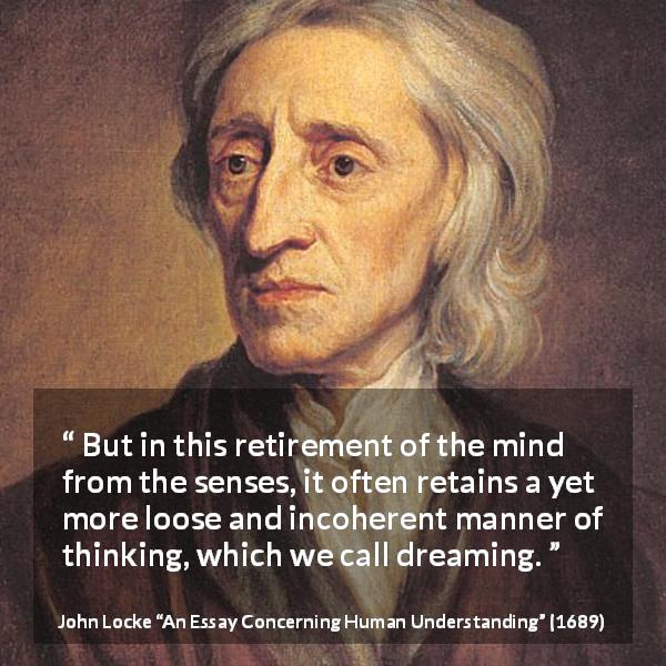 John Locke quote about dream from An Essay Concerning Human Understanding (1689) - But in this retirement of the mind from the senses, it often retains a yet more loose and incoherent manner of thinking, which we call dreaming.