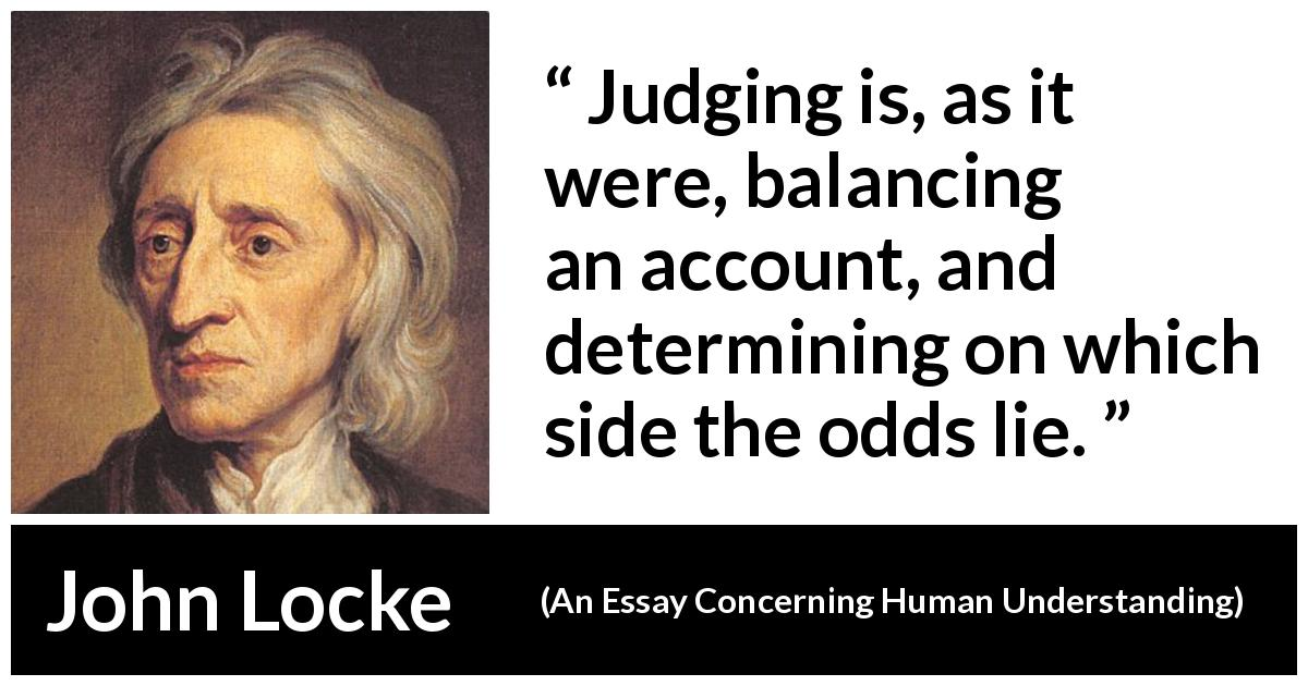 "John Locke about judgement (""An Essay Concerning Human Understanding"", 1689) - Judging is, as it were, balancing an account, and determining on which side the odds lie."