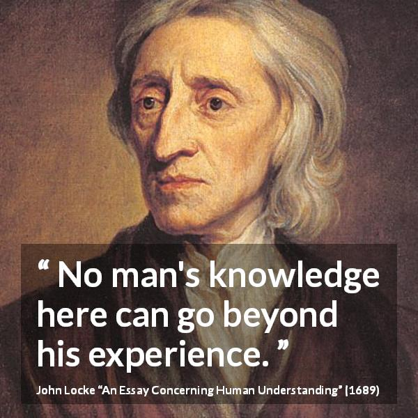 John Locke quote about knowledge from An Essay Concerning Human Understanding (1689) - No man's knowledge here can go beyond his experience.