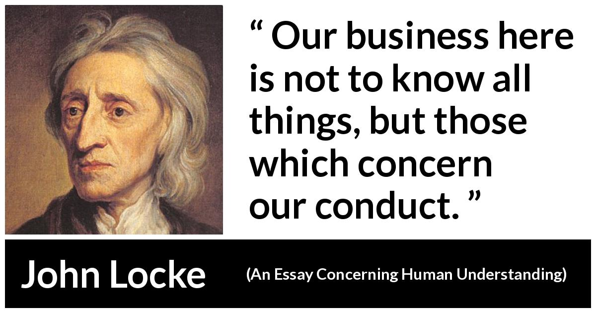 "John Locke about knowledge (""An Essay Concerning Human Understanding"", 1689) - Our business here is not to know all things, but those which concern our conduct."