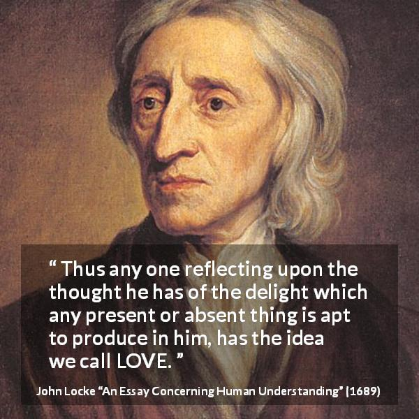 John Locke quote about love from An Essay Concerning Human Understanding (1689) - Thus any one reflecting upon the thought he has of the delight which any present or absent thing is apt to produce in him, has the idea we call LOVE.