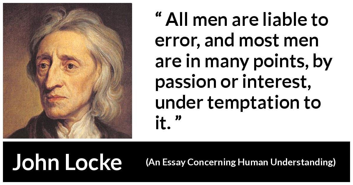 "John Locke about passion (""An Essay Concerning Human Understanding"", 1689) - All men are liable to error, and most men are in many points, by passion or interest, under temptation to it."