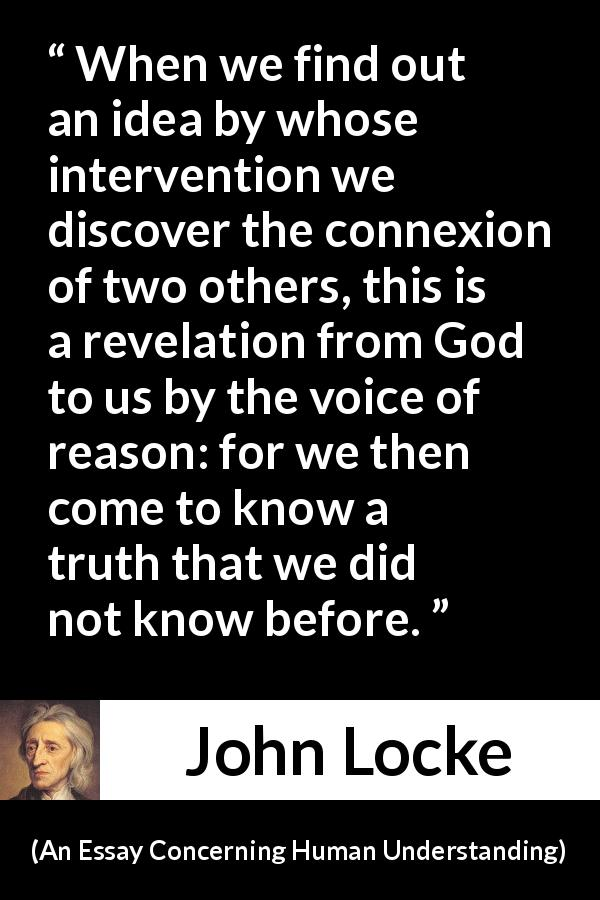 John Locke - An Essay Concerning Human Understanding - When we find out an idea by whose intervention we discover the connexion of two others, this is a revelation from God to us by the voice of reason: for we then come to know a truth that we did not know before.