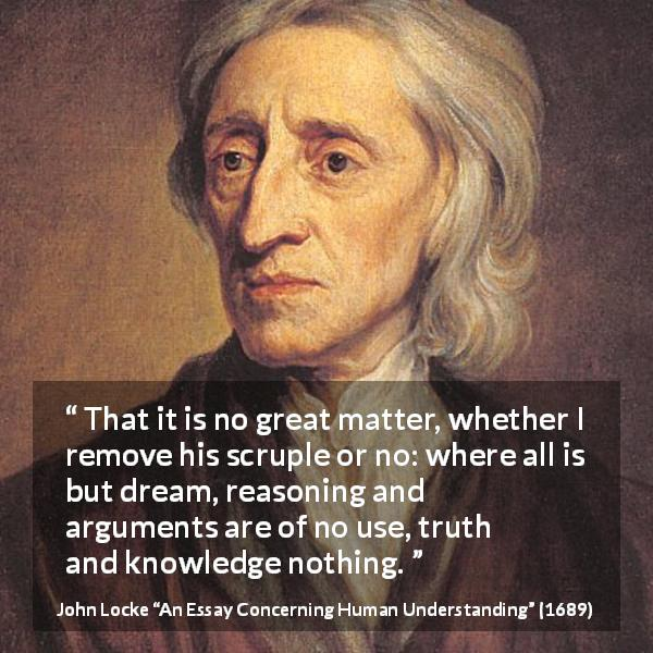 "John Locke about reason (""An Essay Concerning Human Understanding"", 1689) - That it is no great matter, whether I remove his scruple or no: where all is but dream, reasoning and arguments are of no use, truth and knowledge nothing."
