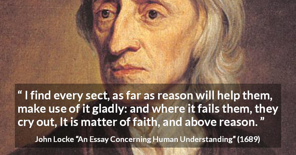 "John Locke about reason (""An Essay Concerning Human Understanding"", 1689) - I find every sect, as far as reason will help them, make use of it gladly: and where it fails them, they cry out, It is matter of faith, and above reason."
