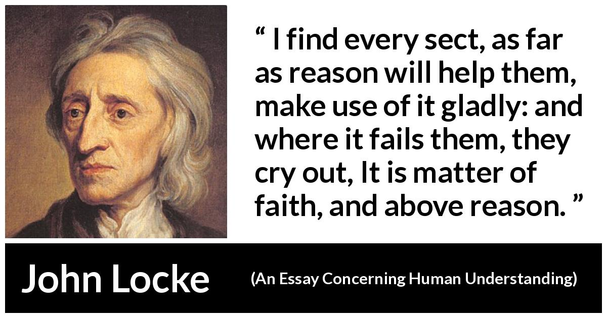 John Locke quote about reason from An Essay Concerning Human Understanding (1689) - I find every sect, as far as reason will help them, make use of it gladly: and where it fails them, they cry out, It is matter of faith, and above reason.