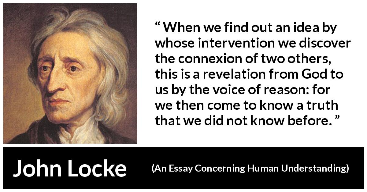 John Locke quote about reason from An Essay Concerning Human Understanding (1689) - When we find out an idea by whose intervention we discover the connexion of two others, this is a revelation from God to us by the voice of reason: for we then come to know a truth that we did not know before.