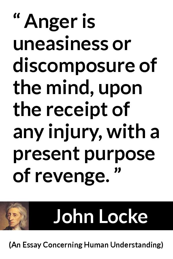 "John Locke about revenge (""An Essay Concerning Human Understanding"", 1689) - Anger is uneasiness or discomposure of the mind, upon the receipt of any injury, with a present purpose of revenge."