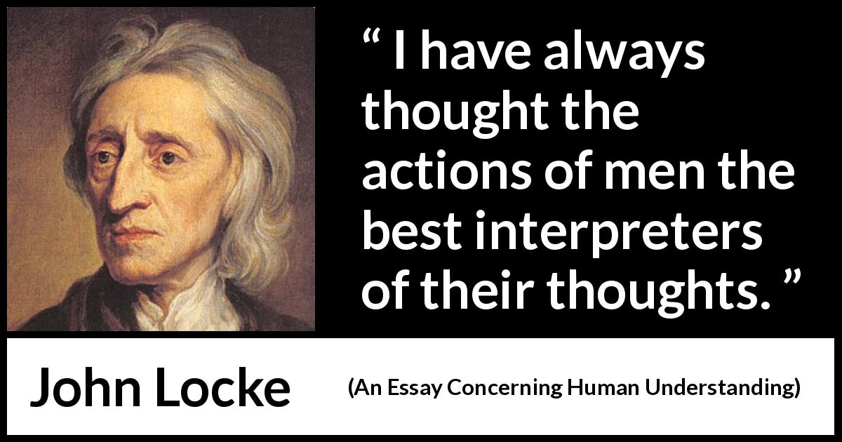 "John Locke about thought (""An Essay Concerning Human Understanding"", 1689) - I have always thought the actions of men the best interpreters of their thoughts."