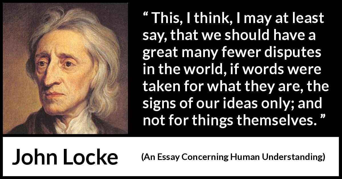 John Locke quote about words from An Essay Concerning Human Understanding (1689) - This, I think, I may at least say, that we should have a great many fewer disputes in the world, if words were taken for what they are, the signs of our ideas only; and not for things themselves.