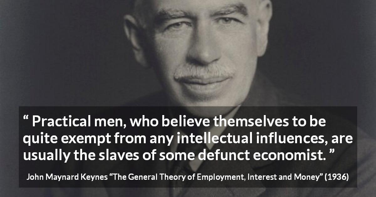 "John Maynard Keynes about intelligence (""The General Theory of Employment, Interest and Money"", 1936) - Practical men, who believe themselves to be quite exempt from any intellectual influences, are usually the slaves of some defunct economist."