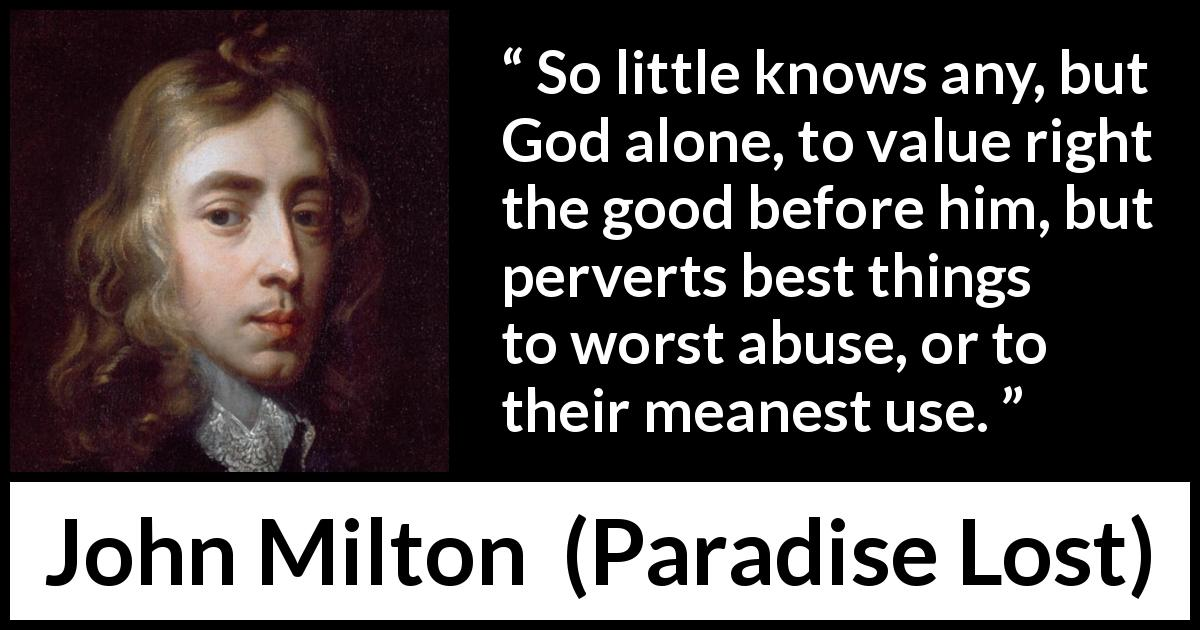 "John Milton about God (""Paradise Lost"", 1667) - So little knows any, but God alone, to value right the good before him, but perverts best things to worst abuse, or to their meanest use."