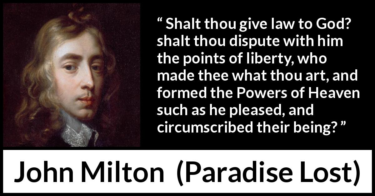 John Milton quote about God from Paradise Lost (1667) - Shalt thou give law to God? shalt thou dispute with him the points of liberty, who made thee what thou art, and formed the Powers of Heaven such as he pleased, and circumscribed their being?