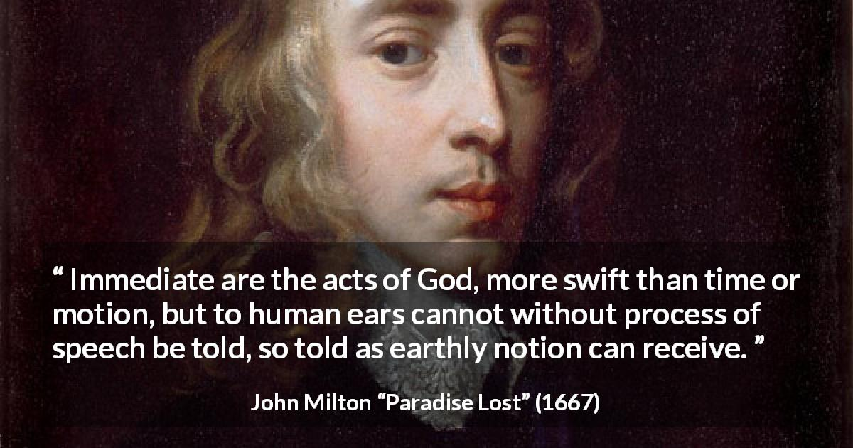 "John Milton about God (""Paradise Lost"", 1667) - Immediate are the acts of God, more swift than time or motion, but to human ears cannot without process of speech be told, so told as earthly notion can receive."