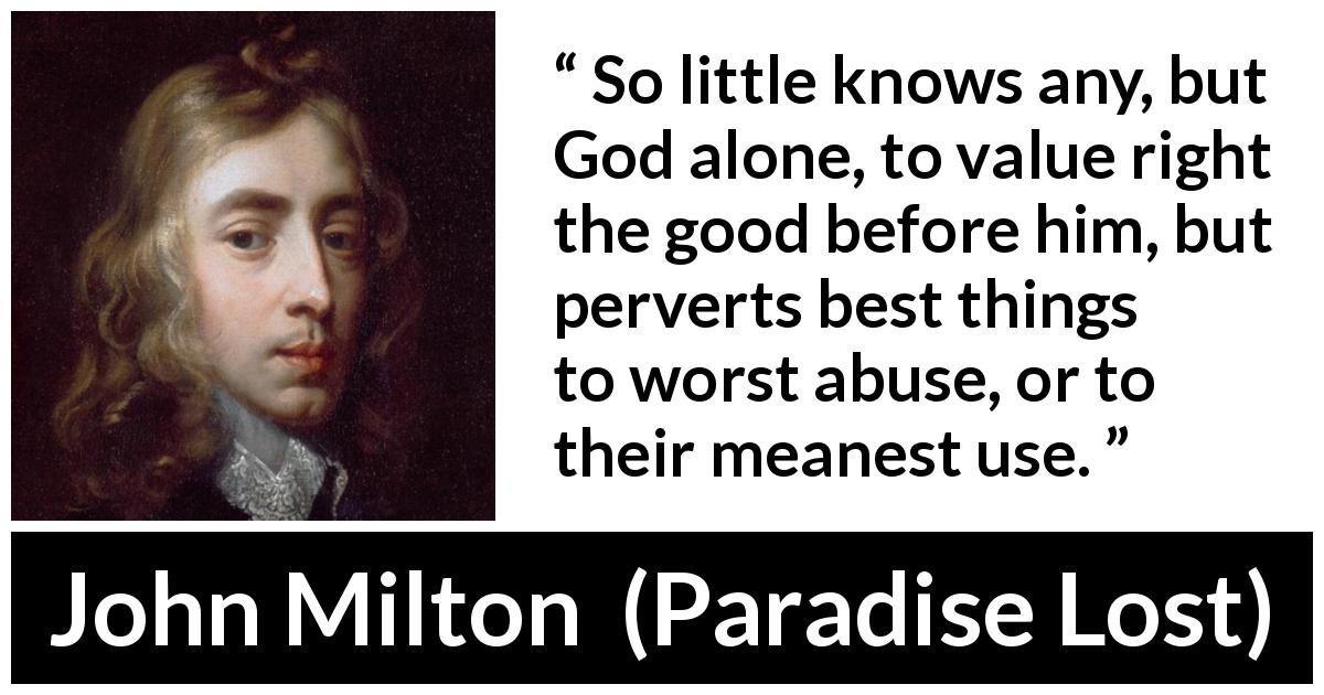 John Milton quote about God from Paradise Lost (1667) - So little knows any, but God alone, to value right the good before him, but perverts best things to worst abuse, or to their meanest use.
