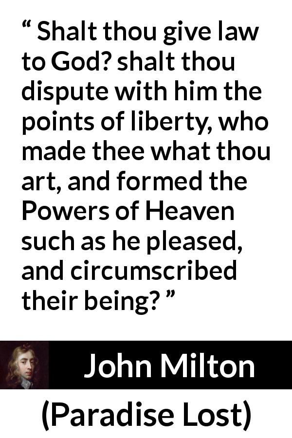 John Milton - Paradise Lost - Shalt thou give law to God? shalt thou dispute with him the points of liberty, who made thee what thou art, and formed the Powers of Heaven such as he pleased, and circumscribed their being?