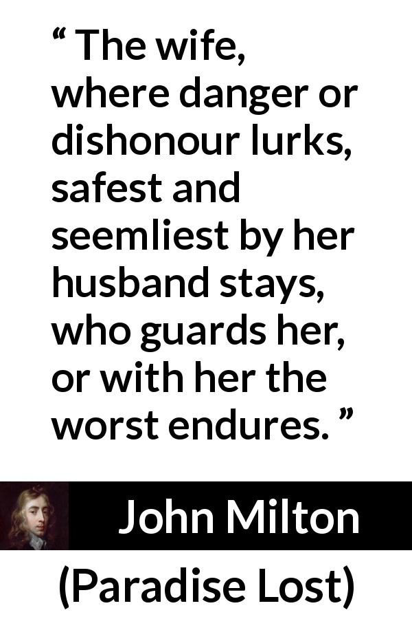 "John Milton about danger (""Paradise Lost"", 1667) - The wife, where danger or dishonour lurks, safest and seemliest by her husband stays, who guards her, or with her the worst endures."