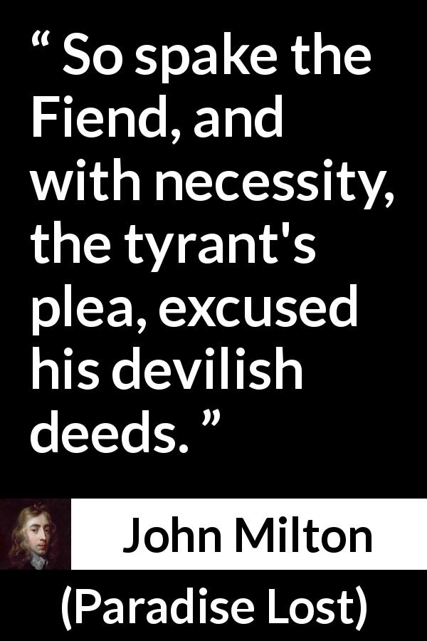 John Milton quote about evil from Paradise Lost (1667) - So spake the Fiend, and with necessity, the tyrant's plea, excused his devilish deeds.