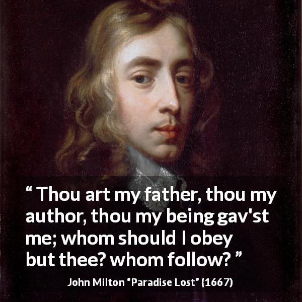 "John Milton about father (""Paradise Lost"", 1667) - Thou art my father, thou my author, thou my being gav'st me; whom should I obey but thee? whom follow?"